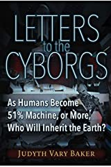 Letters to the Cyborgs: As Humans Become 51% Machine, or More, Who Will Inherit the Earth? Kindle Edition