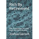 Rich By Retirement: How Singaporeans Can Invest Smart and Retire Wealthy