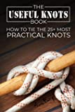 The Useful Knots Book: How to Tie the 25+ Most Practical Rope Knots (Escape, Evasion, and Survival)