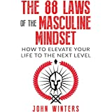 The 88 Laws Of The Masculine Mindset: How To Elevate Your Life To The Next Level