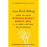 Love Worth Making: How to Have Ridiculously Great Sex in a Long-Lasting Relationship