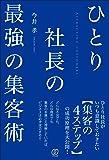 ひとり社長の最強の集客術 ~集客本の決定版!集客の方法・成功事例・本質のすべてが学べる本~
