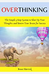 Overthinking: The Simple 3-Step System to Shut Up Your Thoughts and Rewire Your Brain for Success. Declutter Your Mind and Instantly Overcome Anxiety with Self-Discipline and Mindfulness Techniques Kindle Edition