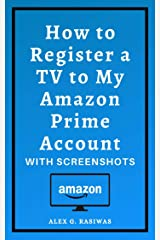 How to Register a TV to My Amazon Prime Account: Complete guide on How to Register Tv For Amazon Prime Video in less than 30 seconds with screenshots. (Amazon Mastery) Kindle Edition