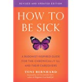 How to Be Sick (Second Edition): A Buddhist-Inspired Guide for the Chronically Ill and Their Caregivers