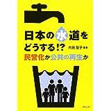 日本の水道をどうする!?: 民営化か公共の再生か