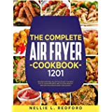 The Complete Air Fryer Cookbook: 1201 Recipes That Will Allow You To Get The Most Out Of Your Appliance And To Cook Healthy A