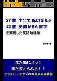 37歳 / 半年でIELTS 6.5 42歳 / 英国MBA留学 を実現した英語勉強法: まだ間に合う! まだ変えられる…