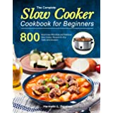 The Complete Slow Cooker Cookbook for Beginners: 800 Must-Have Affordable and Delicious Slow Cooker Recipes for Any Taste and