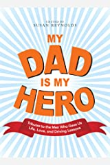 My Dad Is My Hero: Tributes to the Men Who Gave Us Life, Love, and Driving Lessons Kindle Edition