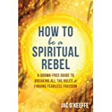 How to Be a Spiritual Rebel: A Dogma-Free Guide to Breaking All the Rules & Finding Fearless Freedom