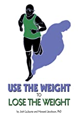 Use the Weight to Lose the Weight: A Revolutionary New Way to Leverage the Strength You've Developed Carrying 50, 100, or Even 150+ Extra Pounds and Claim Your Bad-Ass Status as a Real Athlete! Kindle Edition