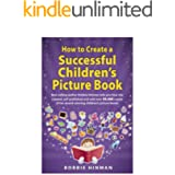 How to Create a Successful Children's Picture Book: A Step by Step Guide for Authors to Assist with Self-Publishing Books