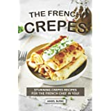The French Crepes Cookbook: Stunning Crepes Recipes for The French Chef in You!