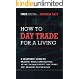 How to Day Trade for a Living: A Beginner's Guide to Tools, Tactics, Money Management, Discipline and Trading Psychology (Sto