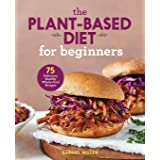 Plant Based Diet For Beginners: 75 Delicious, Healthy Whole Food Recipes