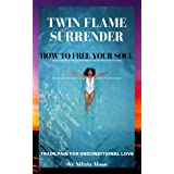 TWIN FLAME SURRENDER: How To Free Your Soul (Twin Flame Separation Support Must-haves Book 2)