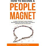 How to Become a People Magnet: 62 Simple Strategies to Build Powerful Relationships and Positively Impact the Lives of Everyo