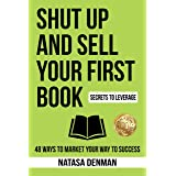 Shut Up and Sell Your First Book: 48 Ways to Market Your Way to Success
