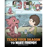 Teach Your Dragon to Make Friends: A Dragon Book To Teach Kids How To Make New Friends. A Cute Children Story To Teach Childr