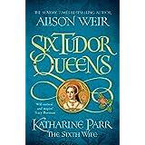 Six Tudor Queens: Katharine Parr, The Sixth Wife: Six Tudor Queens 6