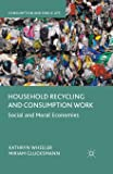 Household Recycling and Consumption Work: Social and Moral Economies (Consumption and Public Life)