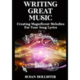 Writing Great Music: Creating Magnificent Melodies For Your Song Lyrics