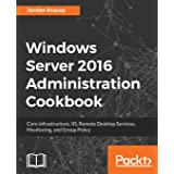 Windows Server 2016 Administration tools and tasks: Core infrastructure, IIS, Remote Desktop Services, Monitoring, and Group