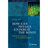 How Can Physics Underlie the Mind?: Top-Down Causation in the Human Context (The Frontiers Collection)