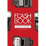 The Flash Book: How to fall hopelessly in love with your flash, and finally start taking the type of images you bought it for