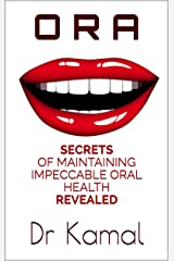 O R A: SECRETS OF MAINTAINING IMPECCABLE ORAL HEALTH REVEALED Kindle Edition