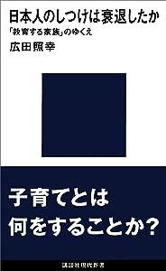 日本人のしつけは衰退したか 「教育する家族」のゆくえ (講談社現代新書)