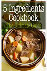 5 Ingredients Cookbook: The Ultimate Guide Kindle Edition