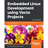 Embedded Linux Development using Yocto Projects: Learn to leverage the power of Yocto Project to build efficient Linux-based