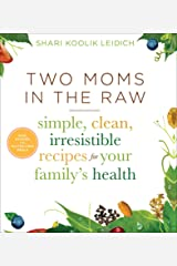 Two Moms in the Raw: Simple, Clean, Irresistible Recipes for Your Family's Health Kindle Edition