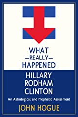 What Really Happened Hillary Rodham Clinton: An Astrological and Prophetic Assessment Kindle Edition