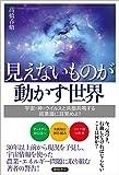 見えないものが動かす世界 宇宙・神・ウイルスと共振共鳴する超意識に目覚めよ!