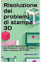 Risoluzione dei problemi di stampa 3D: La Guida completa per risolvere tutti i problemi della stampa 3D FDM! (Italian Edition) Kindle Edition