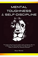 Mental Toughness & Self-Discipline: The Simple 4-Step Framework of NAVY SEALS and SPARTAN WARRIORS to Declutter Your Mind and Rewire Your Brain for SUCCESS. Ready to Unleash Your Maximum Potential? Kindle Edition