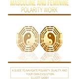 Masculine and Feminine Polarity Work: A Guide to Navigate Polarity, Duality, and Your Own Evolution
