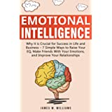 Emotional Intelligence: Why it is Crucial for Success in Life and Business - 7 Simple Ways to Raise Your EQ, Make Friends wit