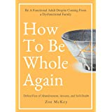 How To Be Whole Again: Defeat Fear of Abandonment, Anxiety, and Self-Doubt. Be an Emotionally Mature Adult Despite Coming Fro