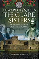 Edward II's Nieces: The Clare Sisters: Powerful Pawns of the Crown Kindle Edition