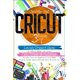 Cricut: 3 BOOKS IN 1: Lovely Project Ideas & Crafts to Master Your Cricut. Tips, Tricks & Tutorials. Including Cricut for Beg