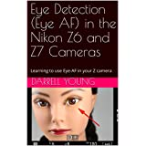 Eye Detection (Eye AF) in the Nikon Z6 and Z7 Cameras: Learning to use Eye-AF in your Z camera (Master Your Nikon Book Series