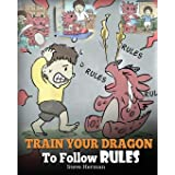 Train Your Dragon To Follow Rules: Teach Your Dragon To NOT Get Away With Rules. A Cute Children Story To Teach Kids To Under