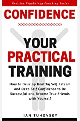 Confidence: Your Practical Training: How to Develop Healthy Self Esteem and Deep Self Confidence to Be Successful and Become True Friends with Yourself (Positive Psychology Coaching Series Book 10) Kindle Edition