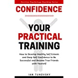 Confidence: Your Practical Training: How to Develop Healthy Self Esteem and Deep Self Confidence to Be Successful and Become