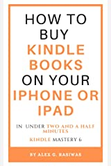 How to buy Kindle books on your iPhone or iPad: A complete and easy guide on how to buy kindle books on your iPhone or iPad in under two and a half minutes. (Kindle Mastery Book 6) Kindle Edition