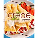 Crepe Cookbook: Delicious Crepe Recipes for Every Meal